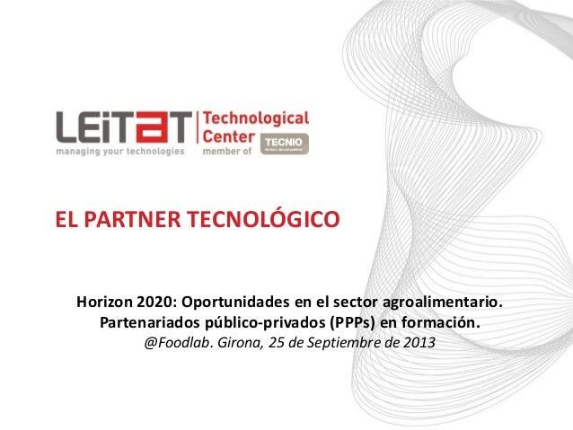 EL PARTNER TECNOLÓGICO Horizon 2020: Oportunidades en el sector agroalimentario. Partenariados público-privados (PPPs) en ...