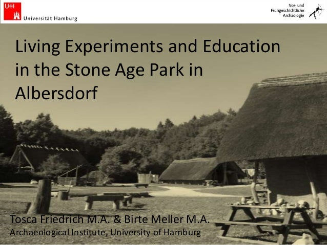 Living Experiments and Education in the Stone Age Park in Albersdorf Tosca Friedrich M.A. & Birte Meller M.A. Archaeologic...