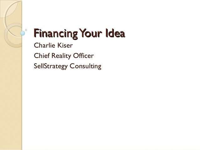FinancingYour IdeaFinancingYour Idea Charlie Kiser Chief Reality Officer SellStrategy Consulting