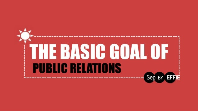 THE BASIC GOAL OF PUBLIC RELATIONS Sep BY EFFIE THE BASIC GOAL OF