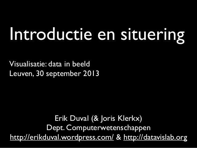 Introductie en situering Visualisatie: data in beeld Leuven, 30 september 2013 Erik Duval (& Joris Klerkx) Dept. Computerw...