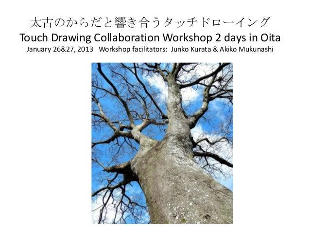 太古のからだと響き合うタッチドローイングTouch Drawing Collaboration Workshop 2 days in Oita January 26&27, 2013 Workshop facilitators: Junko K...