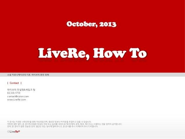 소셜 커뮤니케이션의 기본, 라이브리 완전 정복    Contact   라이브리 컨설팅&세일즈 팀 02.333.1710 contact@cizion.com www.LiveRe.com  이 문서는 지정된 수취인만을 위해 작성...