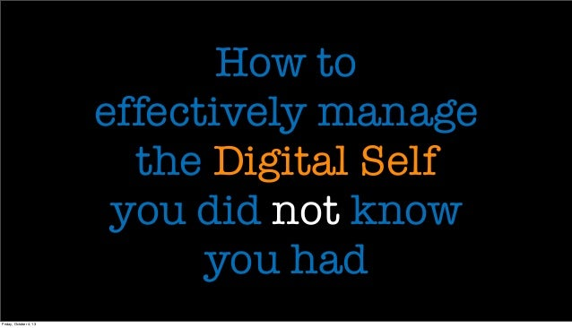 How to effectively manage the Digital Self you did not know you had Friday, October 4, 13