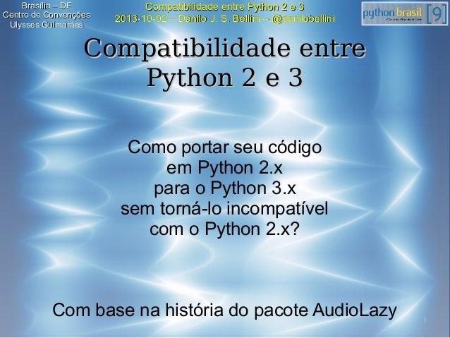 1 Compatibilidade entre Python 2 e 3Compatibilidade entre Python 2 e 3 2013-10-02 – Danilo J. S. Bellini – @danilobellini2...