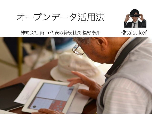 オープンデータ活用法 株式会社 jig.jp 代表取締役社長 福野泰介 @taisukef