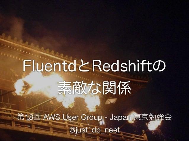 FluentdとRedshiftの 素敵な関係 第18回 AWS User Group - Japan 東京勉強会 @just_do_neet