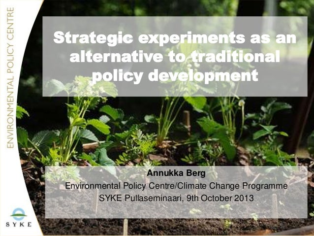 Strategic experiments as an alternative to traditional policy development  Annukka Berg Environmental Policy Centre/Climat...