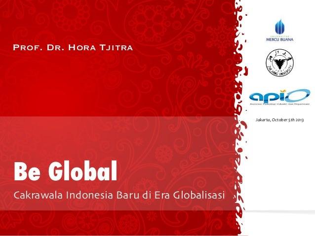 Prof. Dr. Hora Tjitra Be Global Cakrawala Indonesia Baru di Era Globalisasi Jakarta,  October  5th  2013