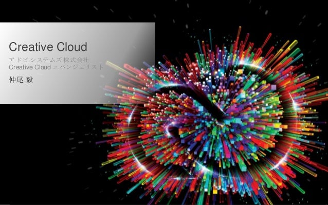 © 2013 Adobe Systems Incorporated. All Rights Reserved. Creative Cloud アドビ システムズ 株式会社 Creative Cloud エバンジェリスト 仲尾 毅