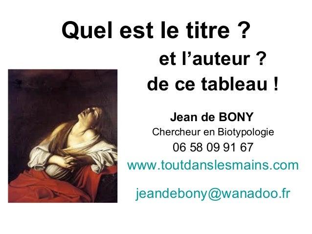 Quel est le titre ? et l'auteur ? de ce tableau ! Jean de BONY Chercheur en Biotypologie 06 58 09 91 67 www.toutdanslesmai...