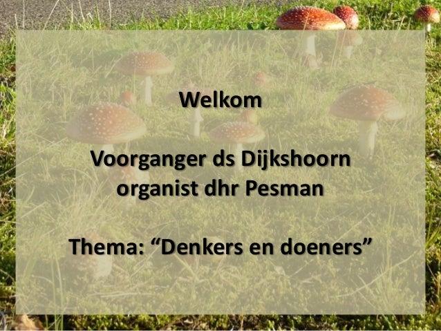 """Welkom Voorganger ds Dijkshoorn organist dhr Pesman Thema: """"Denkers en doeners"""""""