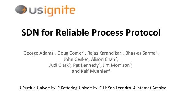 SDN for Reliable Process Protocol George Adams1, Doug Comer1, Rajas Karandikar1, Bhaskar Sarma1, John Geske2, Alison Chan2...