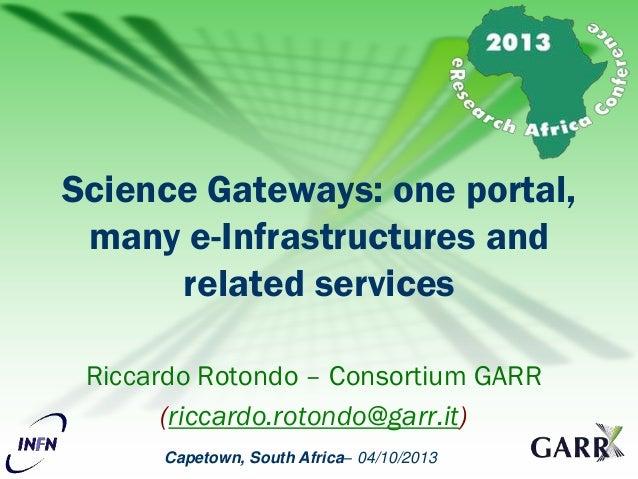 Capetown, South Africa– 04/10/2013 Riccardo Rotondo – Consortium GARR (riccardo.rotondo@garr.it) Science Gateways: one por...