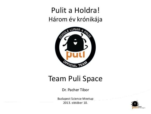 Pulit a Holdra! Három év krónikája Team Puli Space Dr. Pacher Tibor Budapest Science Meetup 2013. október 10.
