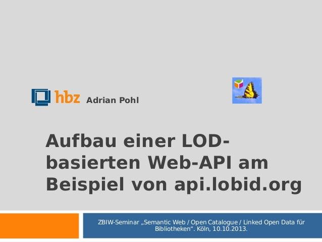 "Adrian Pohl  Aufbau einer LODbasierten Web-API am Beispiel von api.lobid.org ZBIW-Seminar ""Semantic Web / Open Catalogue /..."