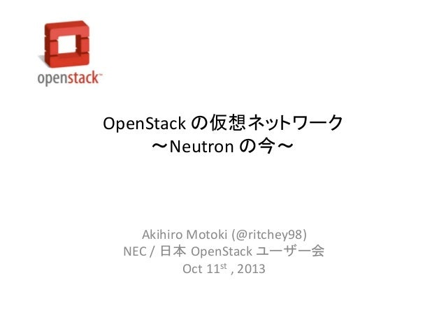 OpenStack の仮想ネットワーク ~Neutron の今~  Akihiro Motoki (@ritchey98) NEC / 日本 OpenStack ユーザー会 Oct 11st , 2013