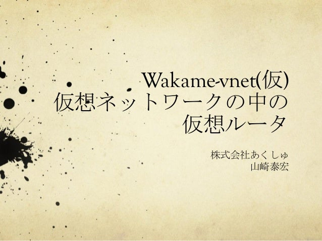Wakame-vnet(仮) 仮想ネットワークの中の 仮想ルータ   株式会社あくしゅ 山崎泰宏