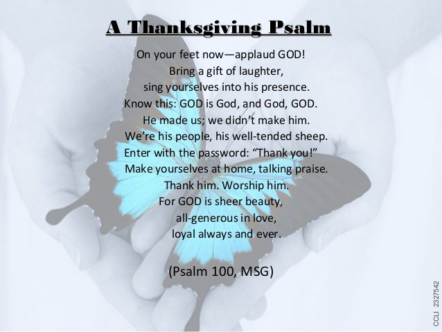 A Thanksgiving Psalm On your feet now—applaud GOD! Bring a gift of laughter, sing yourselves into his presence. Know this:...