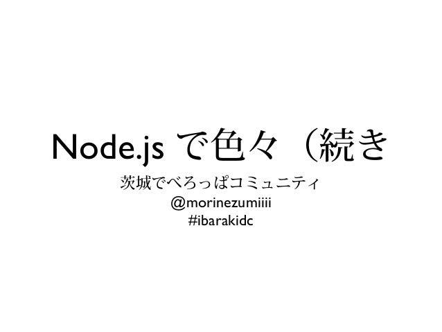 Node.js で色々(続き 茨城でべろっぱコミュニティ @morinezumiiii #ibarakidc