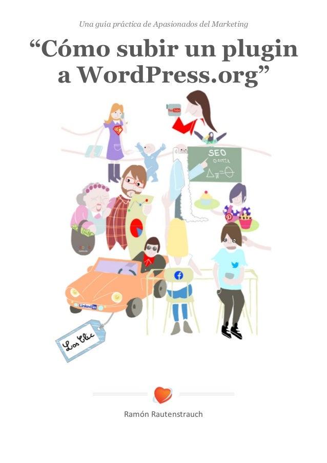 """Una guía práctica de Apasionados del Marketing  """"Cómo subir un plugin a WordPress.org""""       RamónRautenstrauch"""