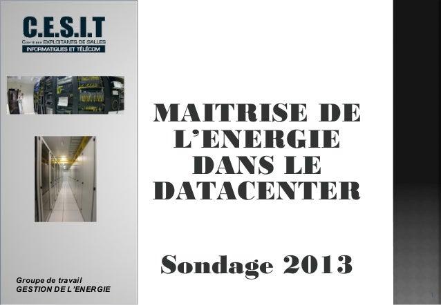 MAITRISE DE L'ENERGIE DANS LE DATACENTER  Groupe de travail GESTION DE L'ENERGIE  Sondage 2013 1