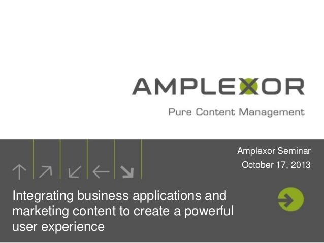 Amplexor Seminar October 17, 2013  Integrating business applications and marketing content to create a powerful user exper...