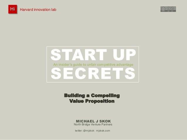 Hi  Harvard innovation lab : @innovationlab  Michael J Skok :  Startup Secrets :  Value Proposition  @mjskok  Harvard inno...