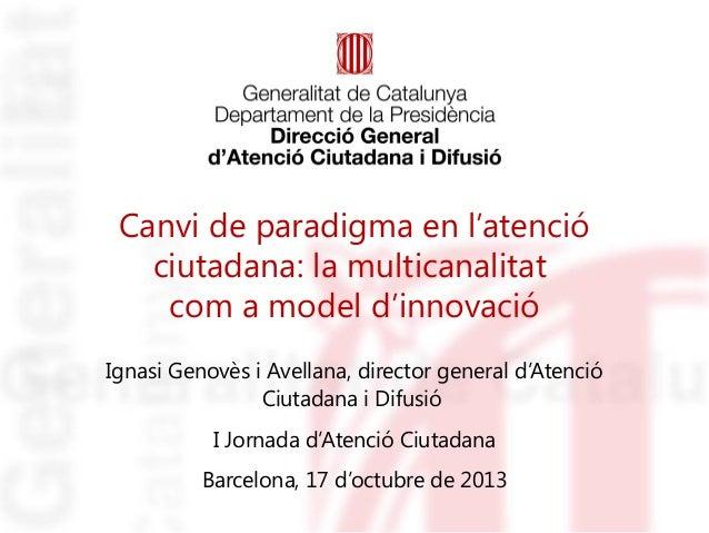 Canvi de paradigma en l'atenció ciutadana: la multicanalitat com a model d'innovació Ignasi Genovès i Avellana, director g...
