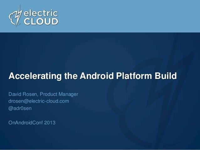 Accelerating the Android Platform Build David Rosen, Product Manager drosen@electric-cloud.com @adr0sen OnAndroidConf 2013