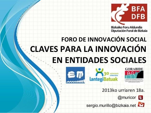 FORO DE INNOVACIÓN SOCIAL  CLAVES PARA LA INNOVACIÓN EN ENTIDADES SOCIALES 2013ko urriaren 18a. @muricor sergio.murillo@bi...