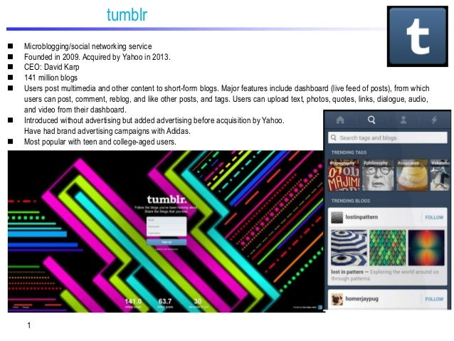 tumblr         Microblogging/social networking service Founded in 2009. Acquired by Yahoo in 2013. CEO: David Karp ...