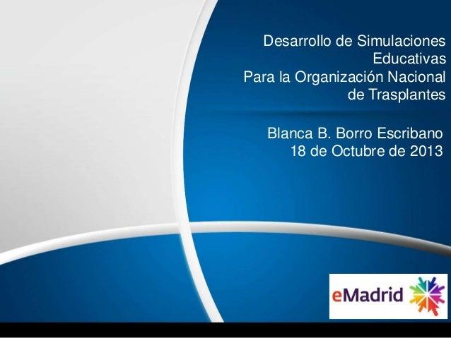 Desarrollo de Simulaciones Educativas Para la Organización Nacional de Trasplantes Blanca B. Borro Escribano 18 de Octubre...