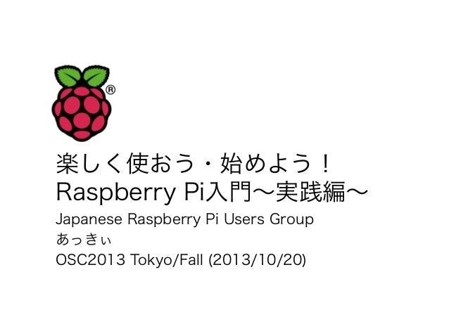 楽しく使おう・始めよう! Raspberry Pi入門∼実践編∼ Japanese Raspberry Pi Users Group あっきぃ OSC2013 Tokyo/Fall (2013/10/20)