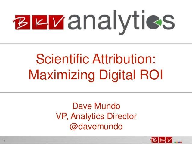 Scientific Attribution: Maximizing Digital ROI Dave Mundo VP, Analytics Director @davemundo 1