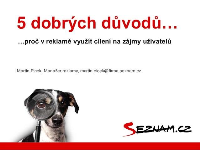 5 dobrých důvodů… …proč v reklamě využít cílení na zájmy uživatelů  Martin Picek, Manažer reklamy, martin.picek@firma.sezn...