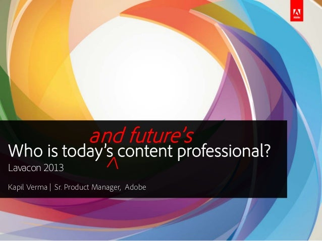 and future's  Who is today's content professional? Lavacon 2013 Kapil Verma | Sr. Product Manager, Adobe