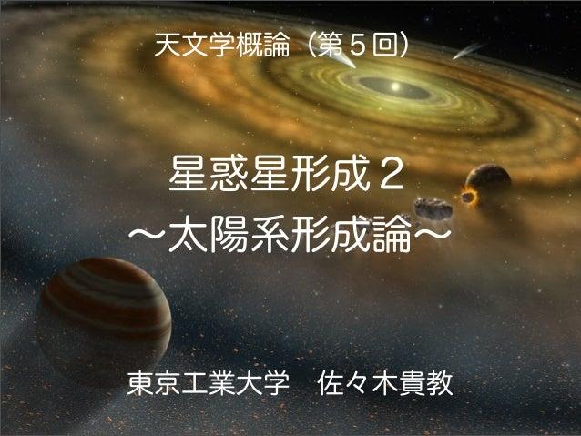 天文学概論(第5回)  星惑星形成2 ∼太陽系形成論∼  東京工業大学佐々木貴教