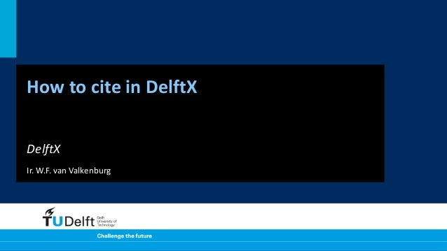 How to cite in DelftX DelftX Ir. W.F. van Valkenburg