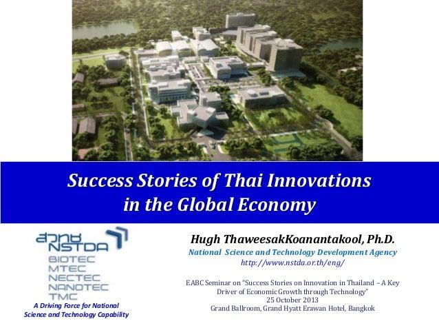Success Stories of Thai Innovations in the Global Economy Hugh ThaweesakKoanantakool, Ph.D. National Science and Technolog...