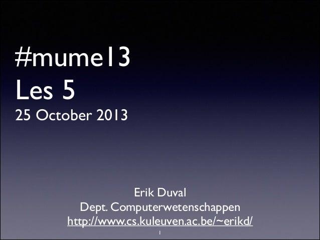 #mume13 Les 5 25 October 2013  Erik Duval  Dept. Computerwetenschappen  http://www.cs.kuleuven.ac.be/~erikd/