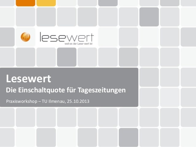Lesewert Die Einschaltquote für Tageszeitungen Praxisworkshop – TU Ilmenau, 25.10.2013