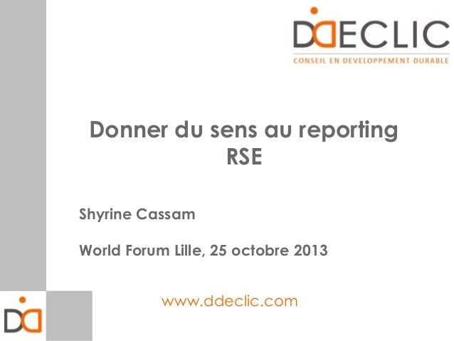 Donner du sens au reporting RSE Shyrine Cassam World Forum Lille, 25 octobre 2013 www.ddeclic.com