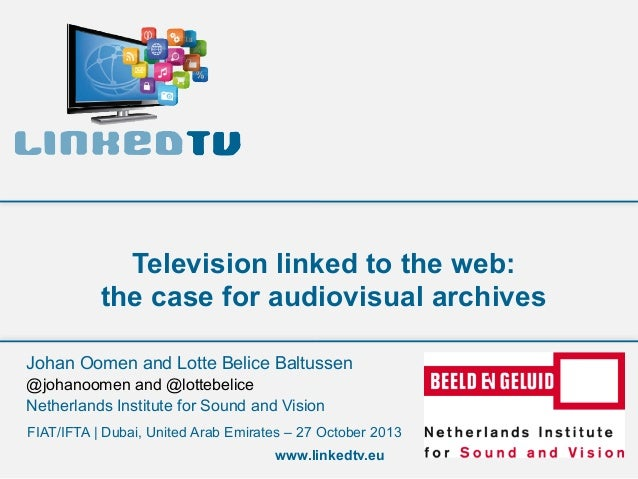 Television linked to the web: the case for audiovisual archives Johan Oomen and Lotte Belice Baltussen @johanoomen and @lo...