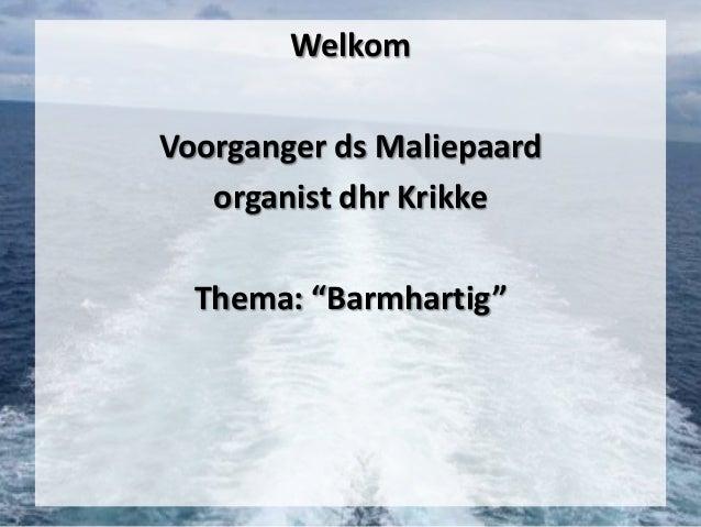 "Welkom Voorganger ds Maliepaard organist dhr Krikke  Thema: ""Barmhartig"""