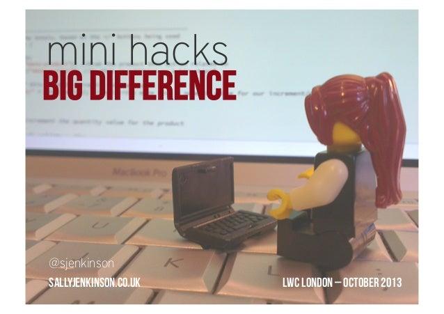mini hacks  BIG DIFFERENCE  @sjenkinson sallyjenkinson.co.uk  LWC London – October 2013