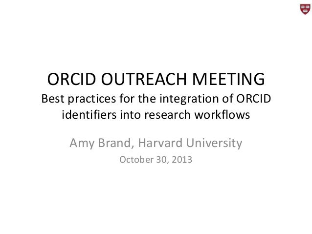 ORCID OUTREACH MEETING Best practices for the integration of ORCID identifiers into research workflows  Amy Brand, Harvard...