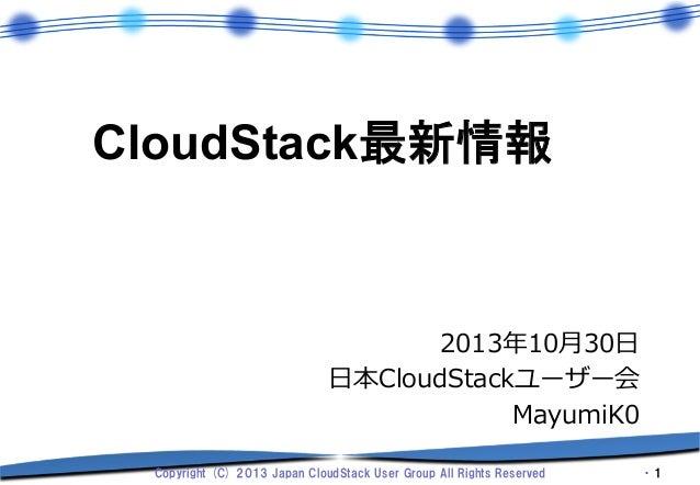 CloudStack最新情報  2013年年10⽉月30⽇日 ⽇日本CloudStackユーザー会 MayumiK0 Copyright (C) 2013 Japan CloudStack User Group All Rig...