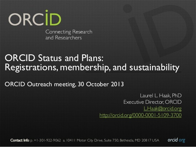 ORCID Status and Plans: Registrations, membership, and sustainability ORCID Outreach meeting, 30 October 2013 Laurel L. Ha...