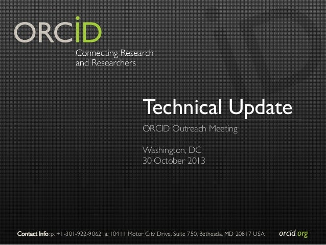 Technical Update ORCID Outreach Meeting    Washington, DC  30 October 2013   Contact Info: p. +1-301-922-9062 a. 10411...